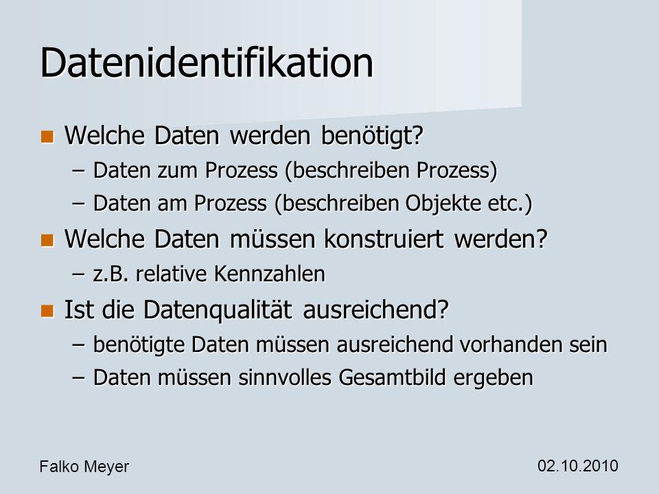 Falko Meyer 02.10.2010 Datenidentifikation Welche Daten werden benötigt? Welche Daten werden benötigt? –Daten zum Prozess (beschreiben Prozess) –Daten