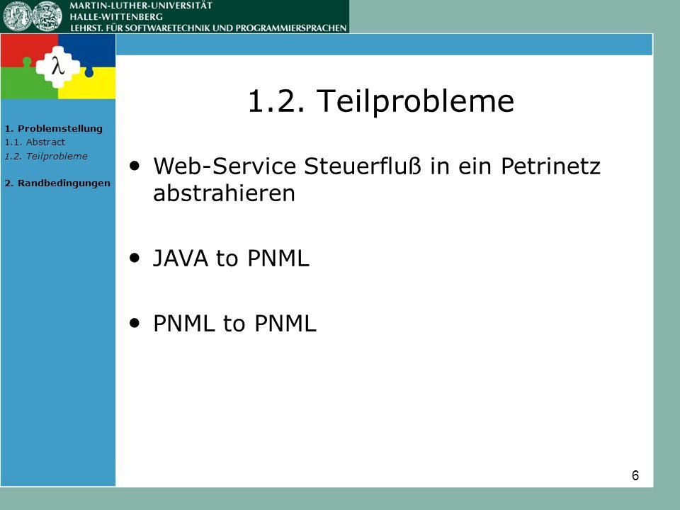 6 1.2. Teilprobleme Web-Service Steuerfluß in ein Petrinetz abstrahieren JAVA to PNML PNML to PNML 1. Problemstellung 1.1. Abstract 1.2. Teilprobleme