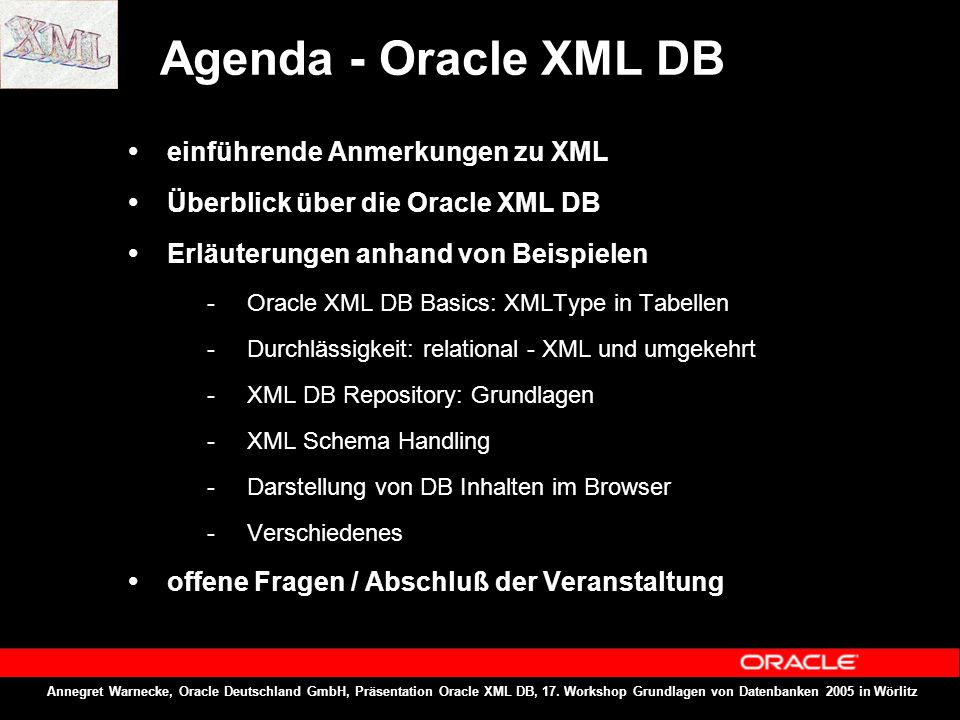 Annegret Warnecke, Oracle Deutschland GmbH, Präsentation Oracle XML DB, 17. Workshop Grundlagen von Datenbanken 2005 in Wörlitz Agenda - Oracle XML DB