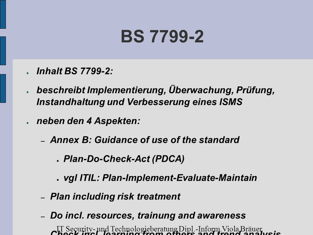 BS 7799-2 Inhalt BS 7799-2: beschreibt Implementierung, Überwachung, Prüfung, Instandhaltung und Verbesserung eines ISMS neben den 4 Aspekten: – Annex