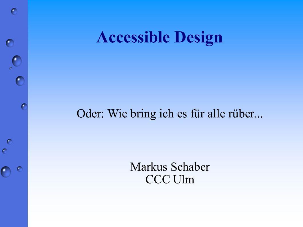 Accessible Design Oder: Wie bring ich es für alle rüber... Markus Schaber CCC Ulm