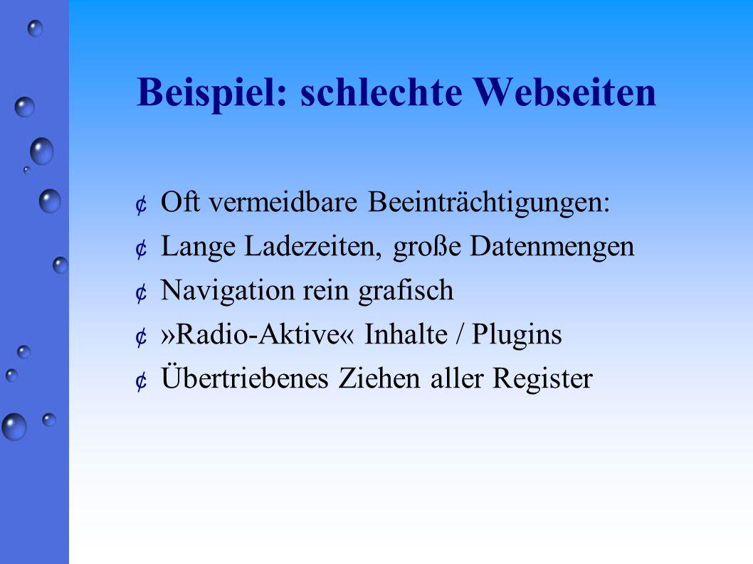 Beispiel: schlechte Webseiten ¢ Oft vermeidbare Beeinträchtigungen: ¢ Lange Ladezeiten, große Datenmengen ¢ Navigation rein grafisch ¢ »Radio-Aktive« Inhalte / Plugins ¢ Übertriebenes Ziehen aller Register
