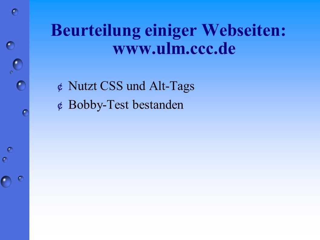 Beurteilung einiger Webseiten: www.ulm.ccc.de ¢ Nutzt CSS und Alt-Tags ¢ Bobby-Test bestanden