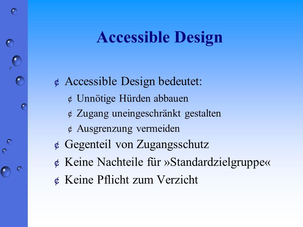 Accessible Design ¢ Accessible Design bedeutet: ¢ Unnötige Hürden abbauen ¢ Zugang uneingeschränkt gestalten ¢ Ausgrenzung vermeiden ¢ Gegenteil von Zugangsschutz ¢ Keine Nachteile für »Standardzielgruppe« ¢ Keine Pflicht zum Verzicht