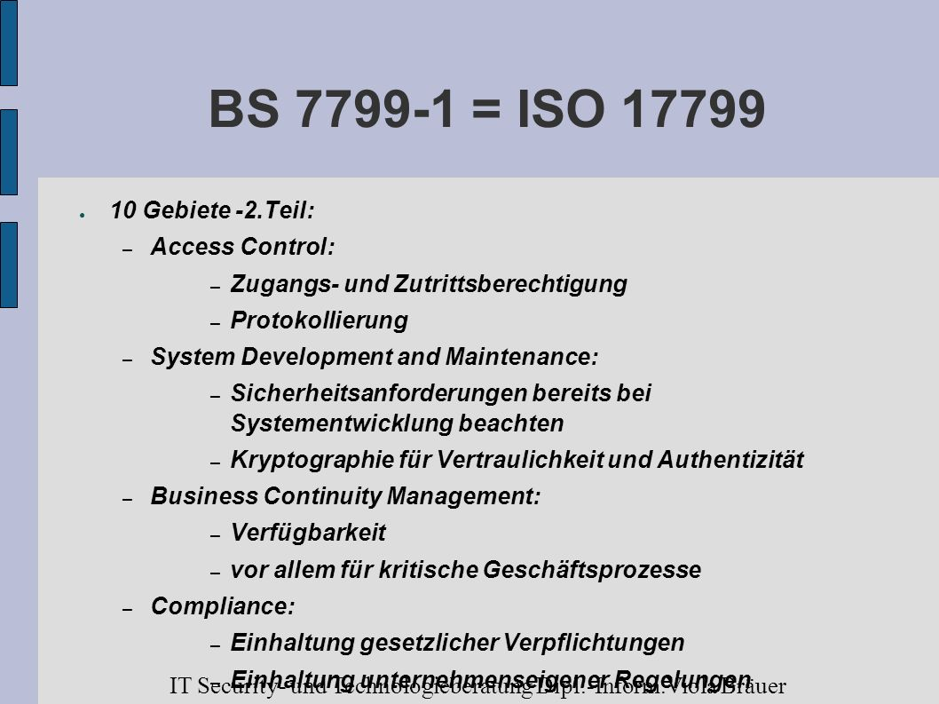 BS 7799-1 = ISO 17799 10 Gebiete -2.Teil: – Access Control: – Zugangs- und Zutrittsberechtigung – Protokollierung – System Development and Maintenance