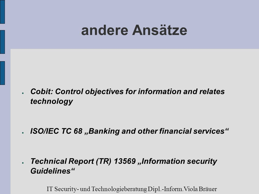 andere Ansätze Cobit: Control objectives for information and relates technology ISO/IEC TC 68 Banking and other financial services Technical Report (T
