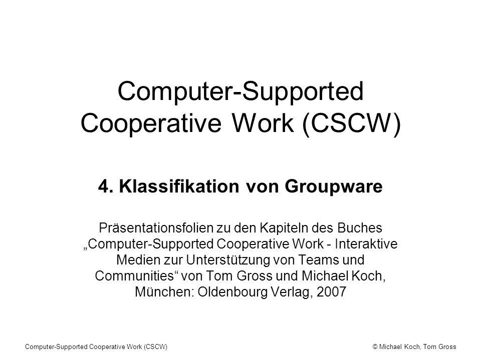 © Michael Koch, Tom GrossComputer-Supported Cooperative Work (CSCW) 4. Klassifikation von Groupware Präsentationsfolien zu den Kapiteln des Buches Com