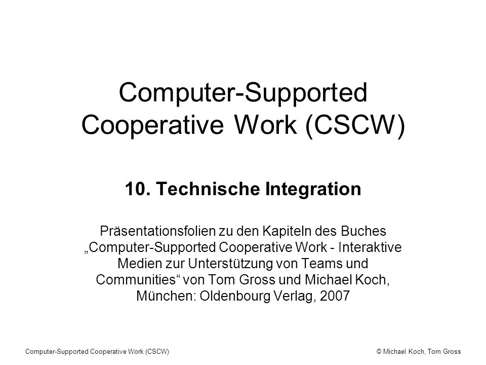 © Michael Koch, Tom GrossComputer-Supported Cooperative Work (CSCW) 10. Technische Integration Präsentationsfolien zu den Kapiteln des Buches Computer
