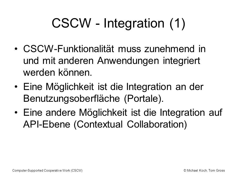 © Michael Koch, Tom GrossComputer-Supported Cooperative Work (CSCW) CSCW - Integration (1) CSCW-Funktionalität muss zunehmend in und mit anderen Anwendungen integriert werden können.
