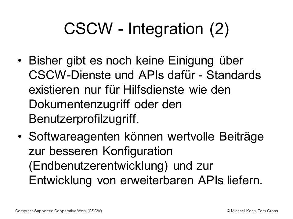 © Michael Koch, Tom GrossComputer-Supported Cooperative Work (CSCW) CSCW - Integration (2) Bisher gibt es noch keine Einigung über CSCW-Dienste und APIs dafür - Standards existieren nur für Hilfsdienste wie den Dokumentenzugriff oder den Benutzerprofilzugriff.