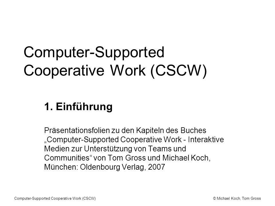 © Michael Koch, Tom GrossComputer-Supported Cooperative Work (CSCW) CSCW - Einführung (1) CSCW beschäftigt sich mit dem Verstehen sozialer Interaktion sowie der Gestaltung, Implementation und Evaluierung von technischen Systemen zur Unterstützung sozialer Interaktion.