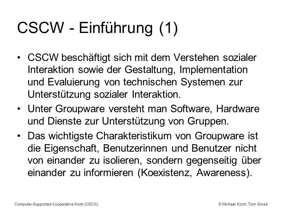 © Michael Koch, Tom GrossComputer-Supported Cooperative Work (CSCW) CSCW - Einführung (2) Wichtige Konzepte für die Behandlung von CSCW sind soziale Entitäten, Arten sozialer Interaktion, CSCW-Unterstützungstypen und CSCW- Werkzeuge.