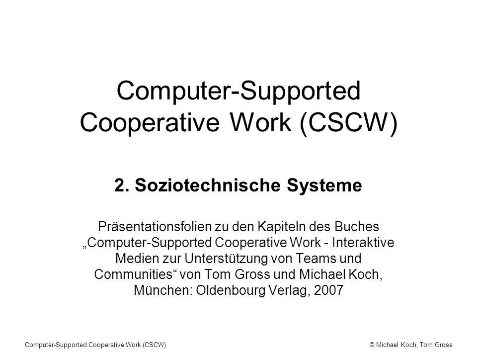 © Michael Koch, Tom GrossComputer-Supported Cooperative Work (CSCW) CSCW - Soziotechnische Systeme CSCW-Systeme sind soziotechnische Systeme, d.h.