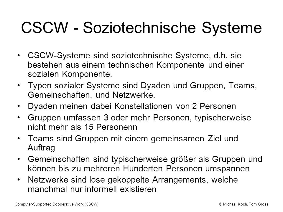 © Michael Koch, Tom GrossComputer-Supported Cooperative Work (CSCW) CSCW - Soziotechnische Systeme CSCW-Systeme sind soziotechnische Systeme, d.h. sie