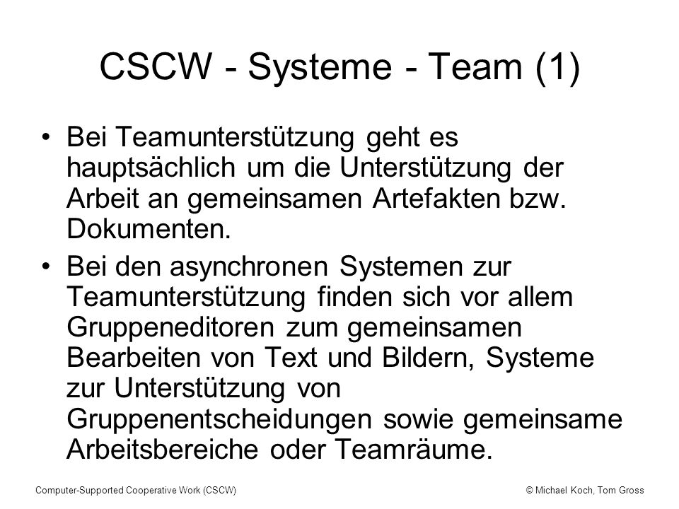 © Michael Koch, Tom GrossComputer-Supported Cooperative Work (CSCW) CSCW - Systeme - Team (1) Bei Teamunterstützung geht es hauptsächlich um die Unterstützung der Arbeit an gemeinsamen Artefakten bzw.