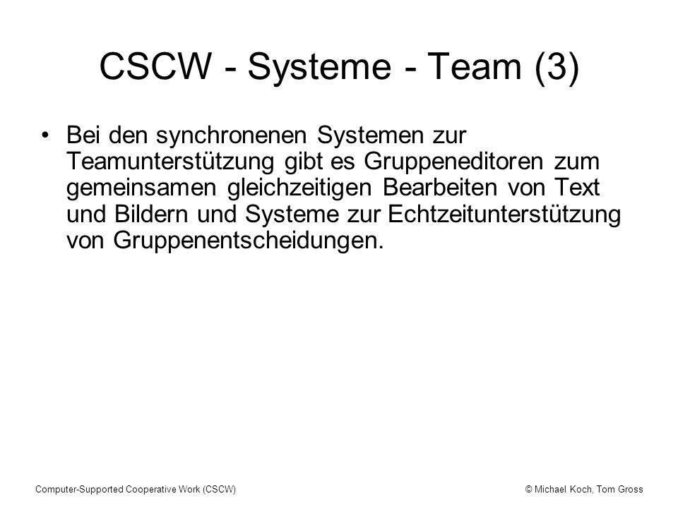 © Michael Koch, Tom GrossComputer-Supported Cooperative Work (CSCW) CSCW - Systeme - Team (3) Bei den synchronenen Systemen zur Teamunterstützung gibt es Gruppeneditoren zum gemeinsamen gleichzeitigen Bearbeiten von Text und Bildern und Systeme zur Echtzeitunterstützung von Gruppenentscheidungen.