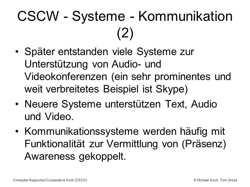 © Michael Koch, Tom GrossComputer-Supported Cooperative Work (CSCW) CSCW - Systeme - Kommunikation (2) Später entstanden viele Systeme zur Unterstützung von Audio- und Videokonferenzen (ein sehr prominentes und weit verbreitetes Beispiel ist Skype) Neuere Systeme unterstützen Text, Audio und Video.