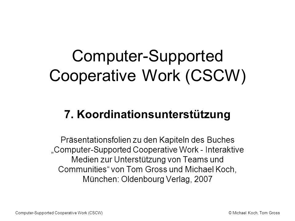 © Michael Koch, Tom GrossComputer-Supported Cooperative Work (CSCW) CSCW - Systeme - Koordination (1) Koordination kann als Umgehen mit gegenseitigen Abhängigkeiten zwischen Aktivitäten betrachtet werden, die zur Erreichung eines Ziels ausgeführt werden.