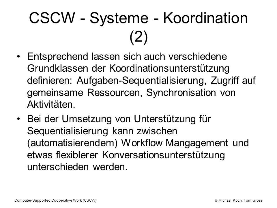 © Michael Koch, Tom GrossComputer-Supported Cooperative Work (CSCW) CSCW - Systeme - Koordination (2) Entsprechend lassen sich auch verschiedene Grundklassen der Koordinationsunterstützung definieren: Aufgaben-Sequentialisierung, Zugriff auf gemeinsame Ressourcen, Synchronisation von Aktivitäten.