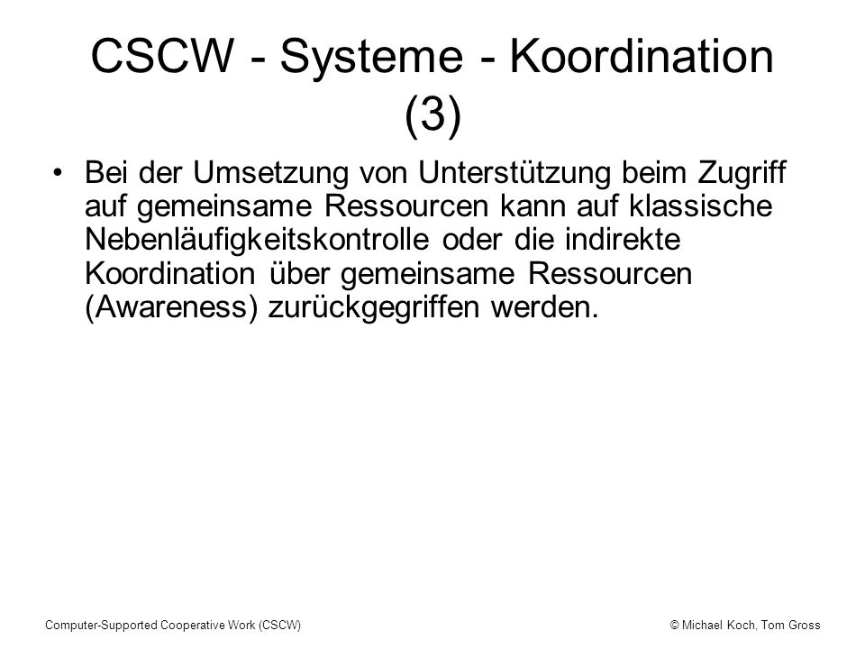 © Michael Koch, Tom GrossComputer-Supported Cooperative Work (CSCW) CSCW - Systeme - Koordination (3) Bei der Umsetzung von Unterstützung beim Zugriff