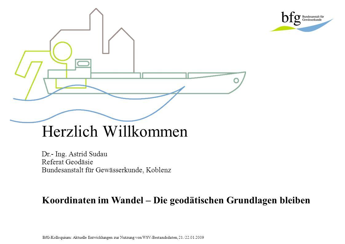 BfG-Kolloquium: Aktuelle Entwicklungen zur Nutzung von WSV-Bestandsdaten, 21./22.01.2009 Dr.- Ing. Astrid Sudau Referat Geodäsie Bundesanstalt für Gew