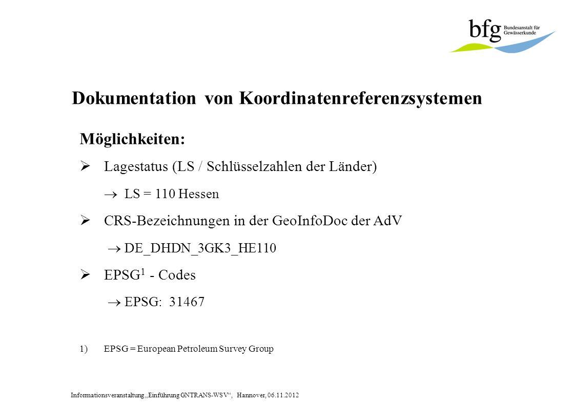 Informationsveranstaltung Einführung GNTRANS-WSV, Hannover, 06.11.2012 Dokumentation von Koordinatenreferenzsystemen Möglichkeiten: Lagestatus (LS / Schlüsselzahlen der Länder) LS = 110 Hessen CRS-Bezeichnungen in der GeoInfoDoc der AdV DE_DHDN_3GK3_HE110 EPSG 1 - Codes EPSG: 31467 1)EPSG = European Petroleum Survey Group
