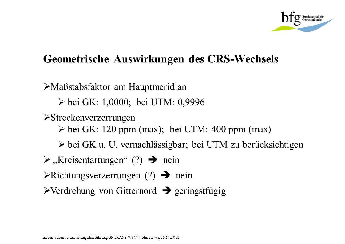 Informationsveranstaltung Einführung GNTRANS-WSV, Hannover, 06.11.2012 Geometrische Auswirkungen des CRS-Wechsels Maßstabsfaktor am Hauptmeridian bei GK: 1,0000; bei UTM: 0,9996 Streckenverzerrungen bei GK: 120 ppm (max); bei UTM: 400 ppm (max) bei GK u.