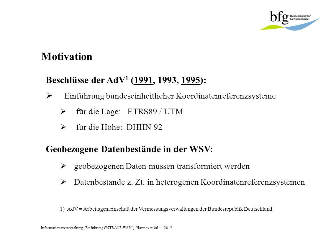 Informationsveranstaltung Einführung GNTRANS-WSV, Hannover, 06.11.2012 Motivation Beschlüsse der AdV 1 (1991, 1993, 1995): Einführung bundeseinheitlicher Koordinatenreferenzsysteme für die Lage: ETRS89 / UTM für die Höhe: DHHN 92 Geobezogene Datenbestände in der WSV: geobezogenen Daten müssen transformiert werden Datenbestände z.