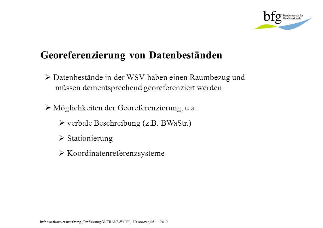 Informationsveranstaltung Einführung GNTRANS-WSV, Hannover, 06.11.2012 Koordinatenreferenzsysteme Definition: Koordinatenreferenzsystem ( CRS 1 ) besteht in der Angabe: eines geodätischen Bezugssystems (DHDN, STN, WGS 84, ….) eines Koordinatensystems 2 (GK, UTM, Lambert, ….) einer Realisierung (DHDN 12 + LS, S42/83, ETRF89, ….) 1)CRS = Coordinate Reference System ISO 19111 2)Koordinatensystem: offizielle Bezeichnung in GeoInfoDok synonym mit Koordinatenart