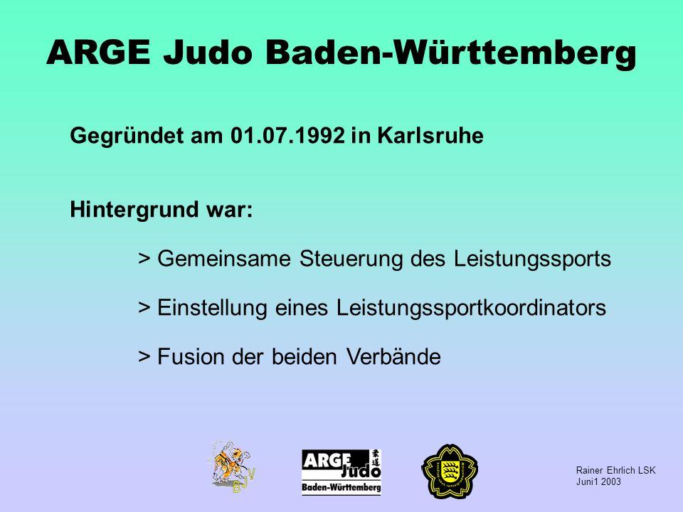 Rainer Ehrlich LSK Juni1 2003 ARGE Judo Baden-Württemberg Gegründet am 01.07.1992 in Karlsruhe Hintergrund war: > Gemeinsame Steuerung des Leistungssp