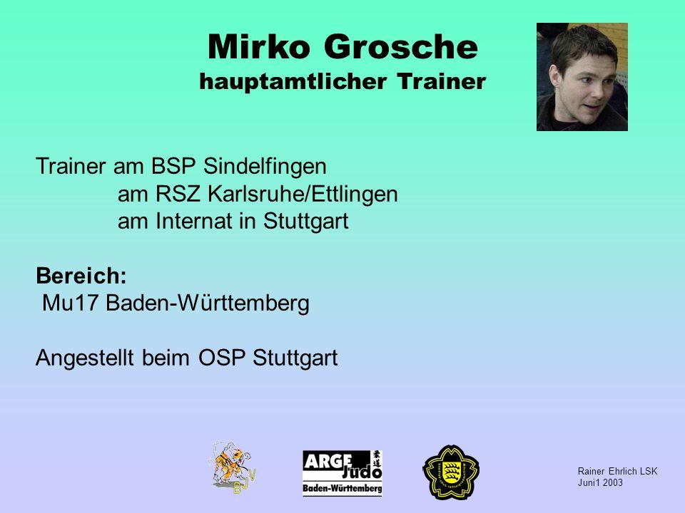 Rainer Ehrlich LSK Juni1 2003 Mirko Grosche hauptamtlicher Trainer Trainer am BSP Sindelfingen am RSZ Karlsruhe/Ettlingen am Internat in Stuttgart Ber