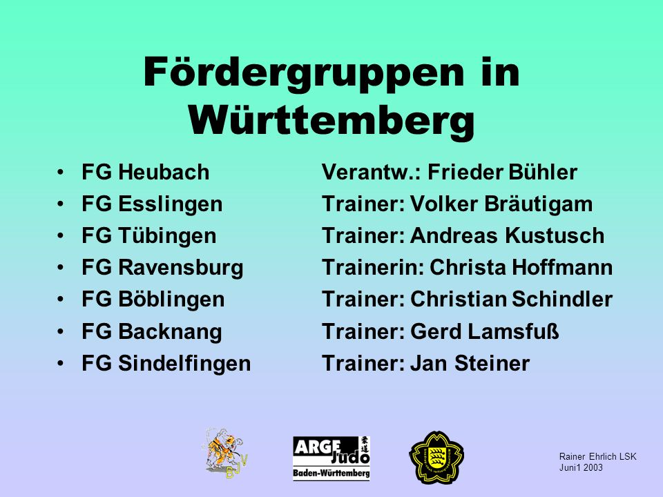 Rainer Ehrlich LSK Juni1 2003 Fördergruppen in Württemberg FG HeubachVerantw.: Frieder Bühler FG EsslingenTrainer: Volker Bräutigam FG TübingenTrainer