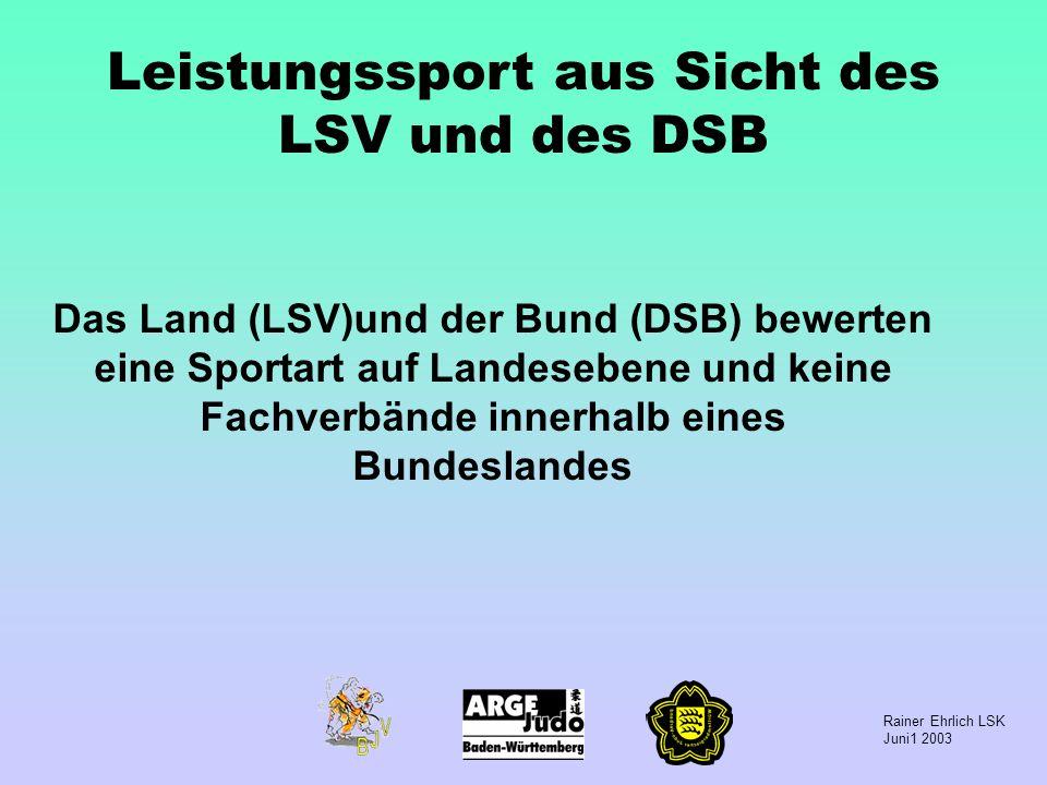 Rainer Ehrlich LSK Juni1 2003 Leistungssport aus Sicht des LSV und des DSB Das Land (LSV)und der Bund (DSB) bewerten eine Sportart auf Landesebene und