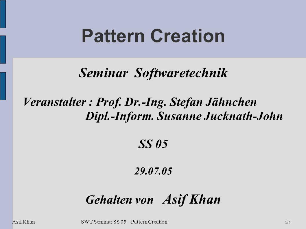 Asif Khan 1 SWT Seminar SS 05 – Pattern Creation Pattern Creation Seminar Softwaretechnik Veranstalter : Prof. Dr.-Ing. Stefan Jähnchen Dipl.-Inform.