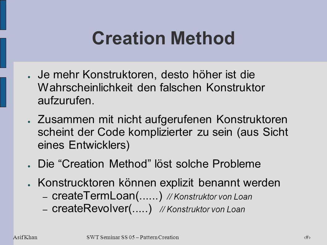 Asif Khan 12 SWT Seminar SS 05 – Pattern Creation Creation Method Je mehr Konstruktoren, desto höher ist die Wahrscheinlichkeit den falschen Konstrukt