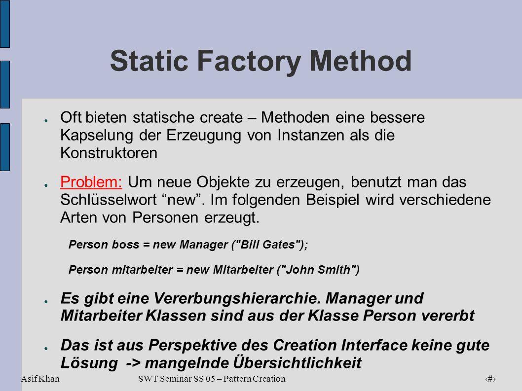Asif Khan 16 SWT Seminar SS 05 – Pattern Creation Static Factory Method Oft bieten statische create – Methoden eine bessere Kapselung der Erzeugung vo