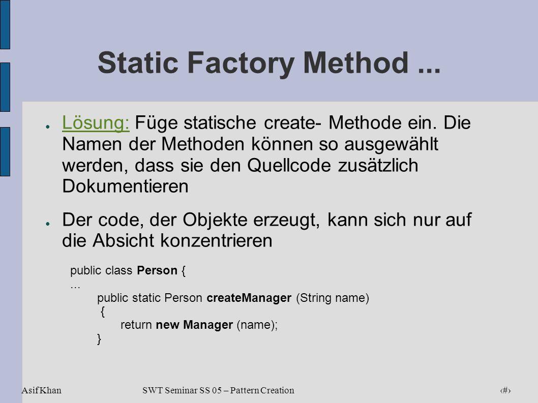 Asif Khan 17 SWT Seminar SS 05 – Pattern Creation Static Factory Method... Lösung: Füge statische create- Methode ein. Die Namen der Methoden können s