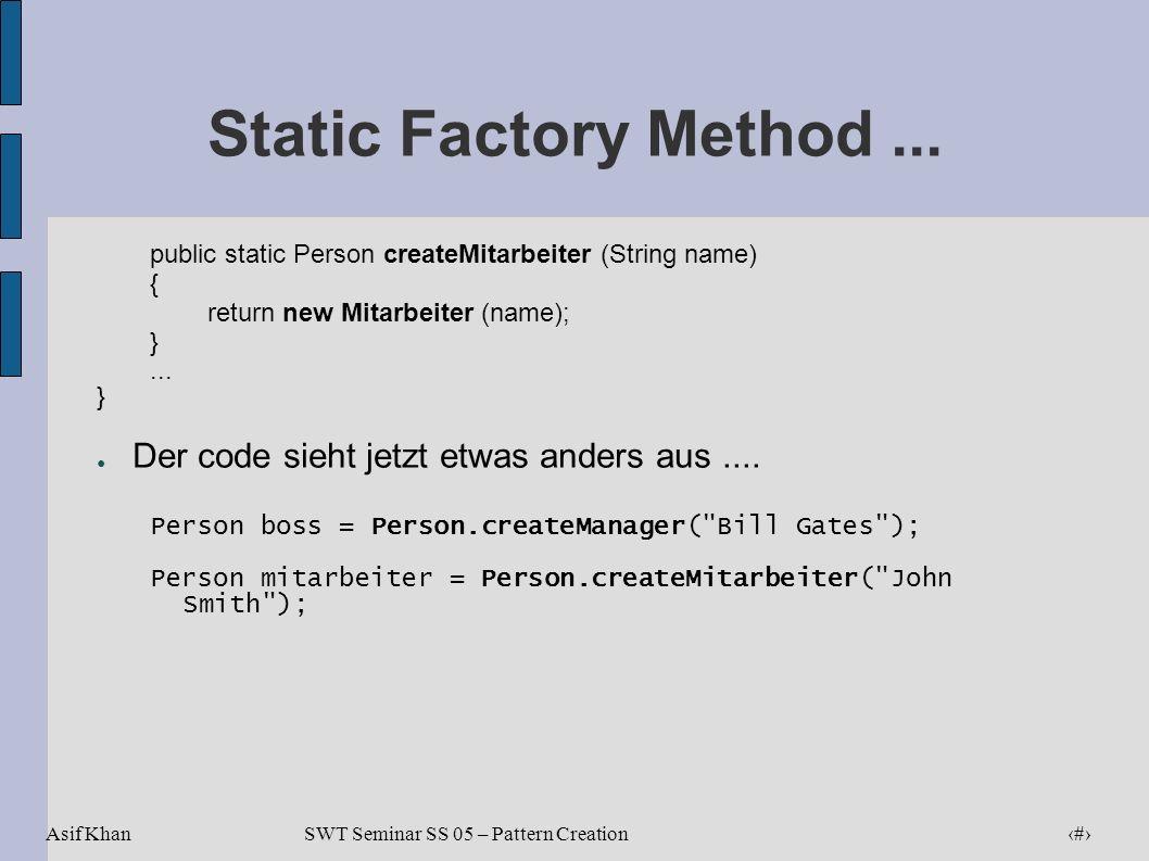 Asif Khan 18 SWT Seminar SS 05 – Pattern Creation Static Factory Method... public static Person createMitarbeiter (String name) { return new Mitarbeit