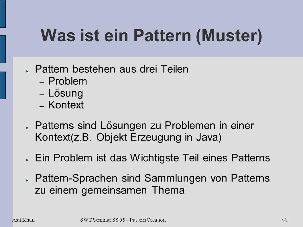 Asif Khan 4 SWT Seminar SS 05 – Pattern Creation Was ist ein Pattern (Muster) Pattern bestehen aus drei Teilen – Problem – Lösung – Kontext Patterns s
