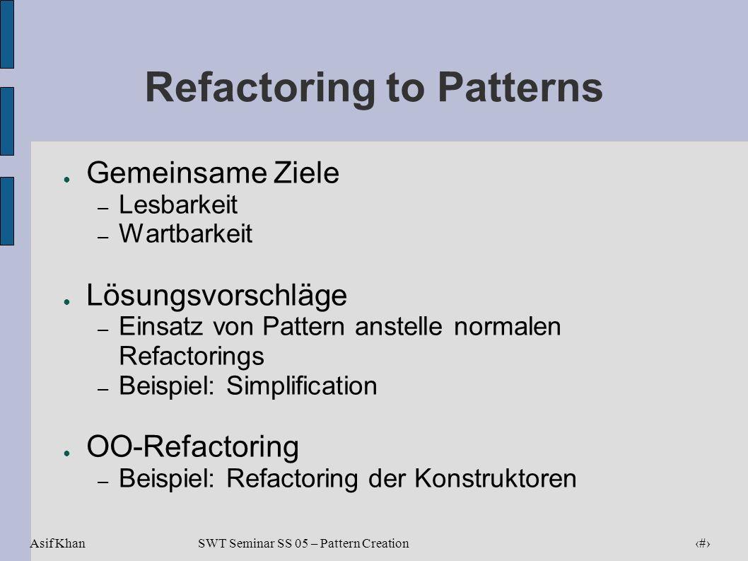 Asif Khan 5 SWT Seminar SS 05 – Pattern Creation Refactoring to Patterns Gemeinsame Ziele – Lesbarkeit – Wartbarkeit Lösungsvorschläge – Einsatz von P