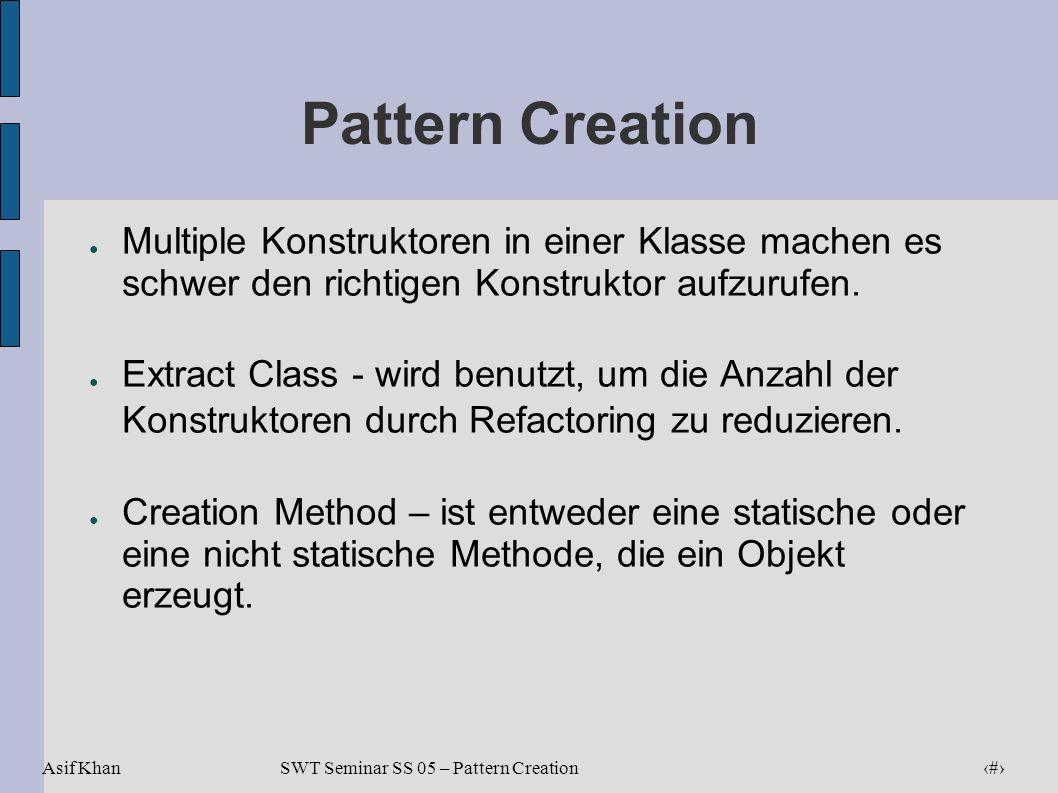 Asif Khan 6 SWT Seminar SS 05 – Pattern Creation Pattern Creation Multiple Konstruktoren in einer Klasse machen es schwer den richtigen Konstruktor au
