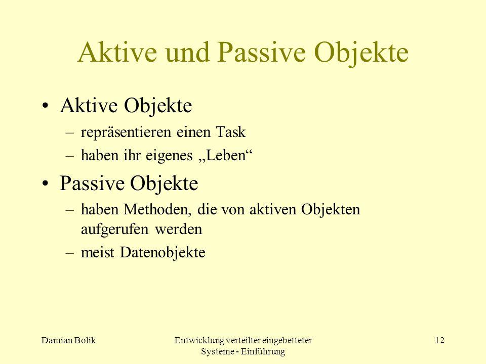 Damian BolikEntwicklung verteilter eingebetteter Systeme - Einführung 12 Aktive und Passive Objekte Aktive Objekte –repräsentieren einen Task –haben i