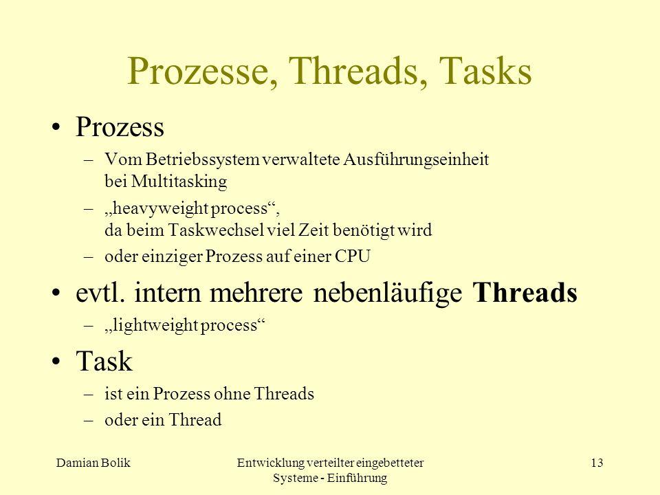 Damian BolikEntwicklung verteilter eingebetteter Systeme - Einführung 13 Prozesse, Threads, Tasks Prozess –Vom Betriebssystem verwaltete Ausführungsei