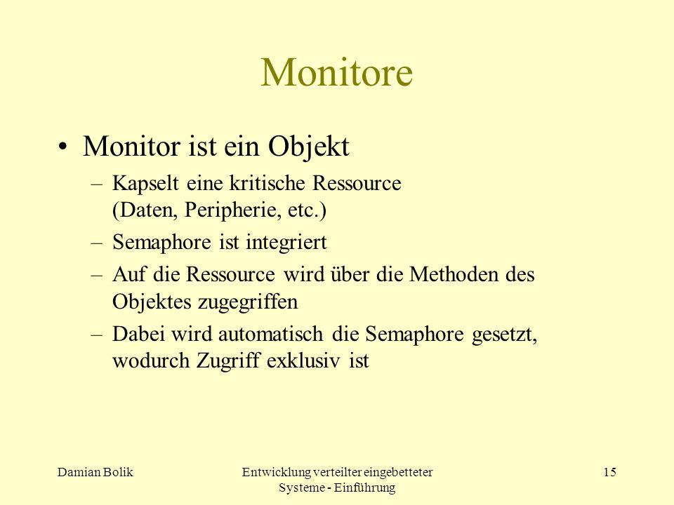 Damian BolikEntwicklung verteilter eingebetteter Systeme - Einführung 15 Monitore Monitor ist ein Objekt –Kapselt eine kritische Ressource (Daten, Per
