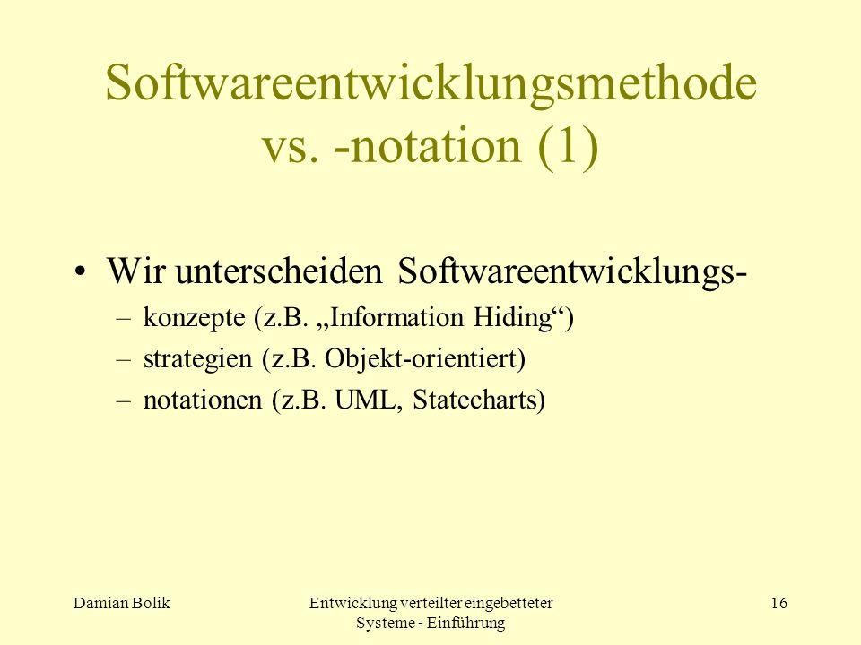 Damian BolikEntwicklung verteilter eingebetteter Systeme - Einführung 16 Softwareentwicklungsmethode vs. -notation (1) Wir unterscheiden Softwareentwi