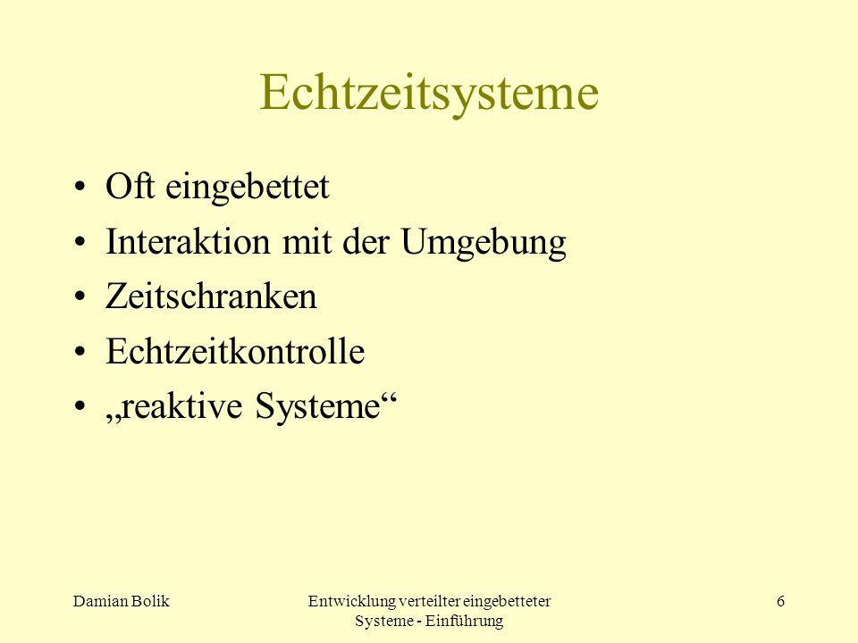Damian BolikEntwicklung verteilter eingebetteter Systeme - Einführung 6 Echtzeitsysteme Oft eingebettet Interaktion mit der Umgebung Zeitschranken Ech