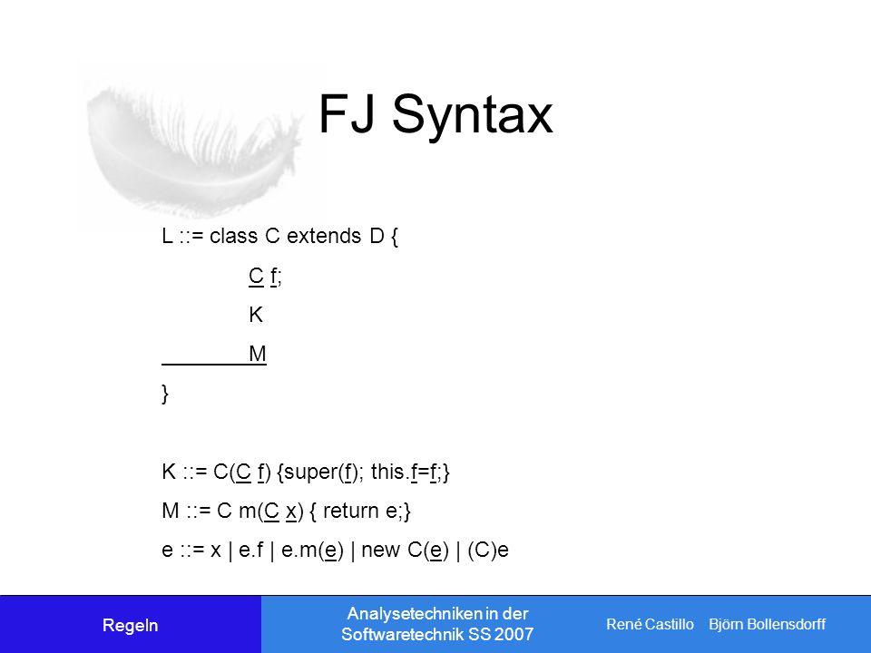 René Castillo Björn Bollensdorff Analysetechniken in der Softwaretechnik SS 2007 FJ Syntax L ::= class C extends D { C f; K M } K ::= C(C f) {super(f); this.f=f;} M ::= C m(C x) { return e;} e ::= x | e.f | e.m(e) | new C(e) | (C)e Regeln