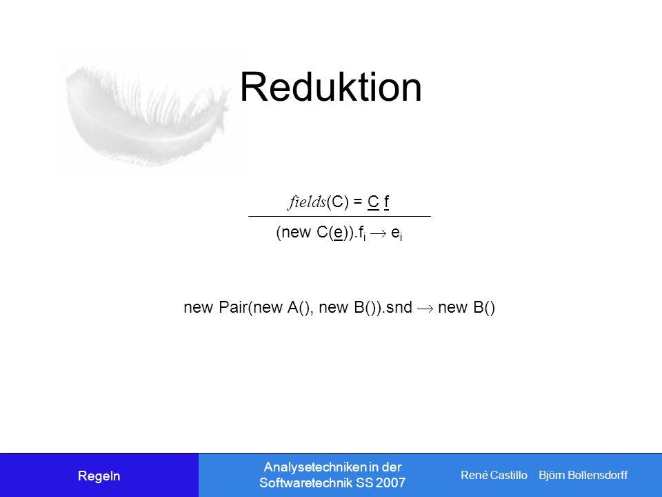 René Castillo Björn Bollensdorff Analysetechniken in der Softwaretechnik SS 2007 Reduktion fields (C) = C f (new C(e)).f i e i new Pair(new A(), new B()).snd new B() Regeln