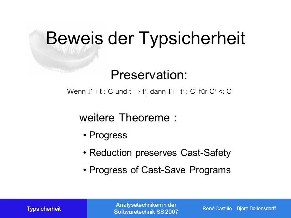 René Castillo Björn Bollensdorff Analysetechniken in der Softwaretechnik SS 2007 Beweis der Typsicherheit Preservation: Wenn t : C und t t, dann t : C für C <: C Progress Reduction preserves Cast-Safety Progress of Cast-Save Programs weitere Theoreme : Typsicherheit