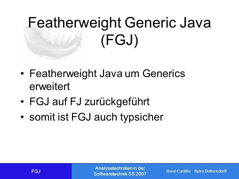 René Castillo Björn Bollensdorff Analysetechniken in der Softwaretechnik SS 2007 Featherweight Generic Java (FGJ) Featherweight Java um Generics erweitert FGJ auf FJ zurückgeführt somit ist FGJ auch typsicher FGJ